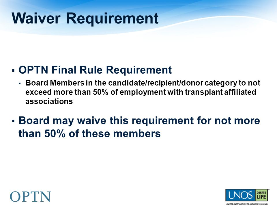  OPTN Final Rule Requirement  Board Members in the candidate/recipient/donor category to not exceed more than 50% of employment with transplant affiliated associations  Board may waive this requirement for not more than 50% of these members Waiver Requirement