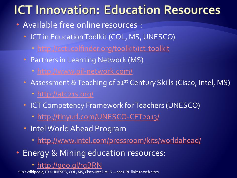  Available free online resources :  ICT in Education Toolkit (COL, MS, UNESCO)  http://ccti.colfinder.org/toolkit/ict-toolkit http://ccti.colfinder.org/toolkit/ict-toolkit  Partners in Learning Network (MS)  http://www.pil-network.com/ http://www.pil-network.com/  Assessment & Teaching of 21 st Century Skills (Cisco, Intel, MS)  http://atc21s.org/ http://atc21s.org/  ICT Competency Framework for Teachers (UNESCO)  http://tinyurl.com/UNESCO-CFT2013/ http://tinyurl.com/UNESCO-CFT2013/  Intel World Ahead Program  http://www.intel.com/pressroom/kits/worldahead/ http://www.intel.com/pressroom/kits/worldahead/  Energy & Mining education resources:  http://goo.gl/rgBRN http://goo.gl/rgBRN SRC: Wikipedia, ITU, UNESCO, COL, MS, Cisco, Intel, MLS … see URL links to web sites