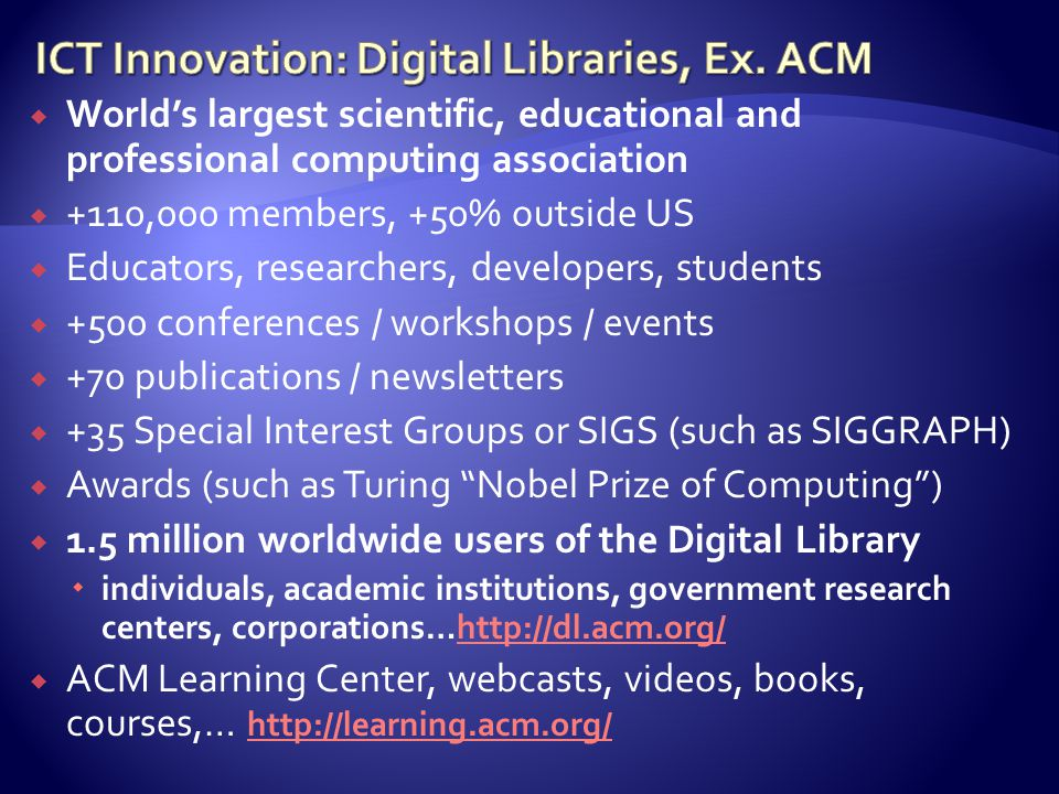  World's largest scientific, educational and professional computing association  +110,000 members, +50% outside US  Educators, researchers, developers, students  +500 conferences / workshops / events  +70 publications / newsletters  +35 Special Interest Groups or SIGS (such as SIGGRAPH)  Awards (such as Turing Nobel Prize of Computing )  1.5 million worldwide users of the Digital Library  individuals, academic institutions, government research centers, corporations…http://dl.acm.org/http://dl.acm.org/  ACM Learning Center, webcasts, videos, books, courses,… http://learning.acm.org/ http://learning.acm.org/