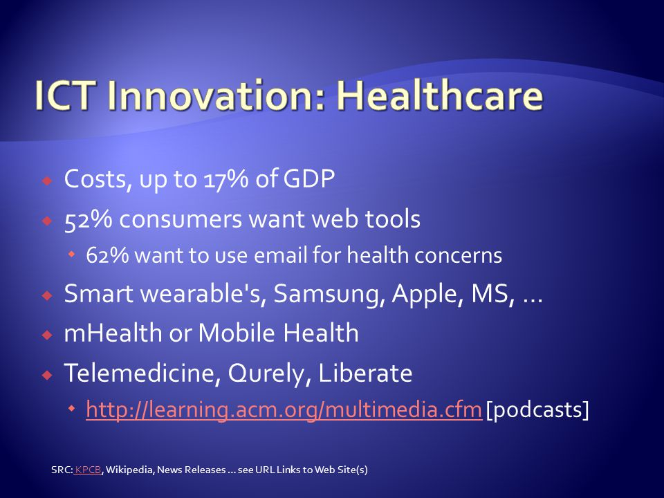  Costs, up to 17% of GDP  52% consumers want web tools  62% want to use email for health concerns  Smart wearable s, Samsung, Apple, MS, …  mHealth or Mobile Health  Telemedicine, Qurely, Liberate  http://learning.acm.org/multimedia.cfm [podcasts] http://learning.acm.org/multimedia.cfm SRC: KPCB, Wikipedia, News Releases … see URL Links to Web Site(s) KPCB