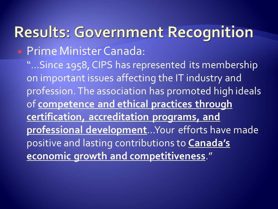  Prime Minister Canada : …Since 1958, CIPS has represented its membership on important issues affecting the IT industry and profession.