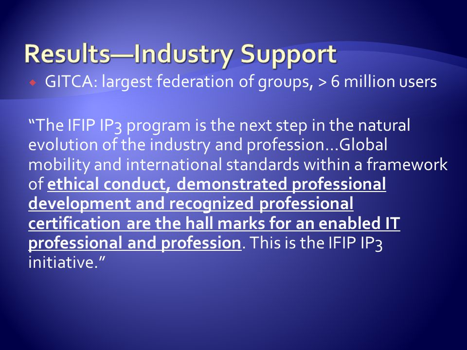  GITCA: largest federation of groups, > 6 million users The IFIP IP3 program is the next step in the natural evolution of the industry and profession…Global mobility and international standards within a framework of ethical conduct, demonstrated professional development and recognized professional certification are the hall marks for an enabled IT professional and profession.
