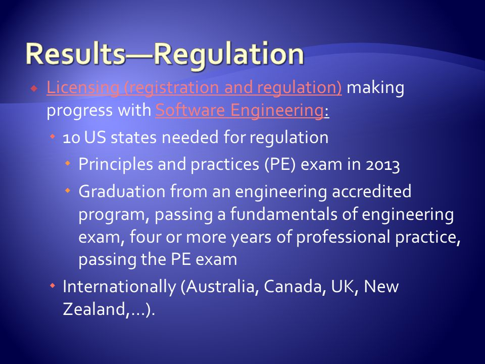  Licensing (registration and regulation) making progress with Software Engineering: Licensing (registration and regulation)Software Engineering  10 US states needed for regulation  Principles and practices (PE) exam in 2013  Graduation from an engineering accredited program, passing a fundamentals of engineering exam, four or more years of professional practice, passing the PE exam  Internationally (Australia, Canada, UK, New Zealand,…).