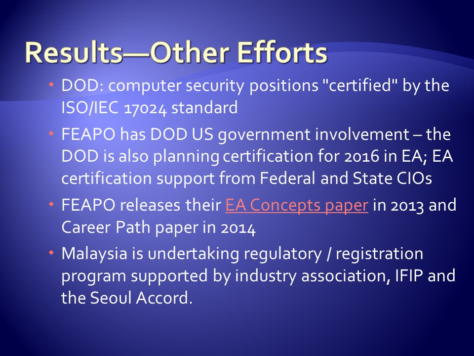  DOD: computer security positions certified by the ISO/IEC 17024 standard  FEAPO has DOD US government involvement – the DOD is also planning certification for 2016 in EA; EA certification support from Federal and State CIOs  FEAPO releases their EA Concepts paper in 2013 and Career Path paper in 2014EA Concepts paper  Malaysia is undertaking regulatory / registration program supported by industry association, IFIP and the Seoul Accord.