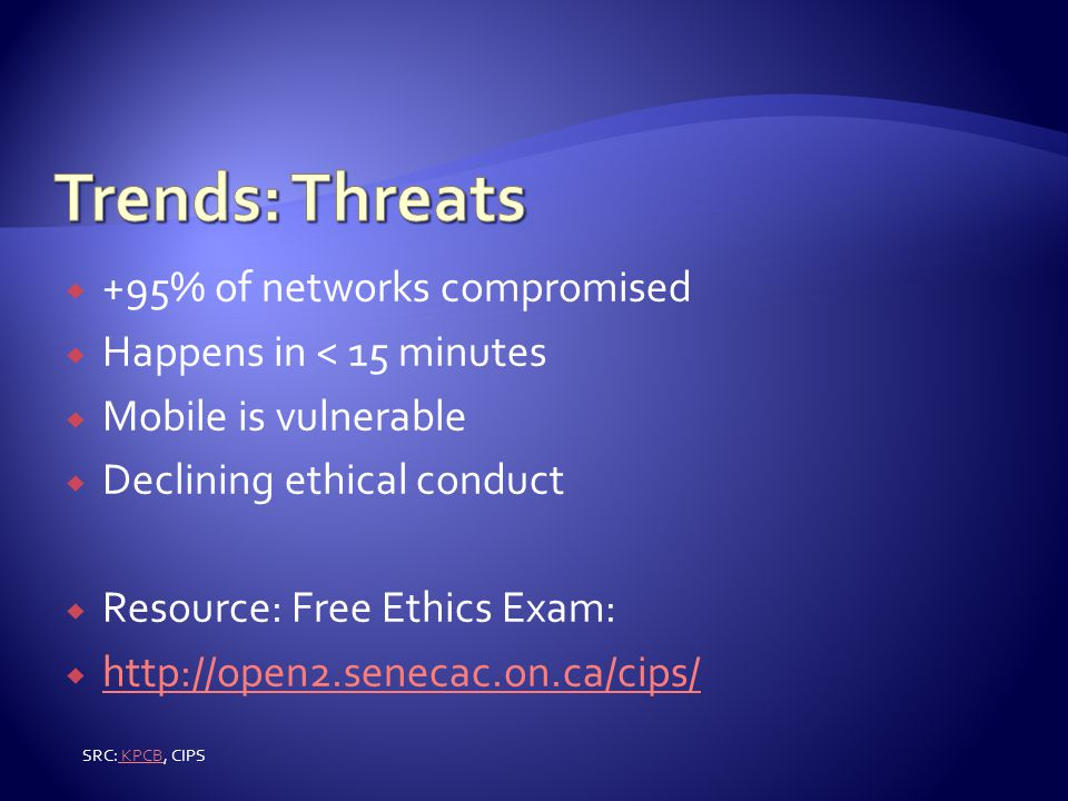  +95% of networks compromised  Happens in < 15 minutes  Mobile is vulnerable  Declining ethical conduct  Resource: Free Ethics Exam:  http://open2.senecac.on.ca/cips/ http://open2.senecac.on.ca/cips/ SRC: KPCB, CIPS KPCB