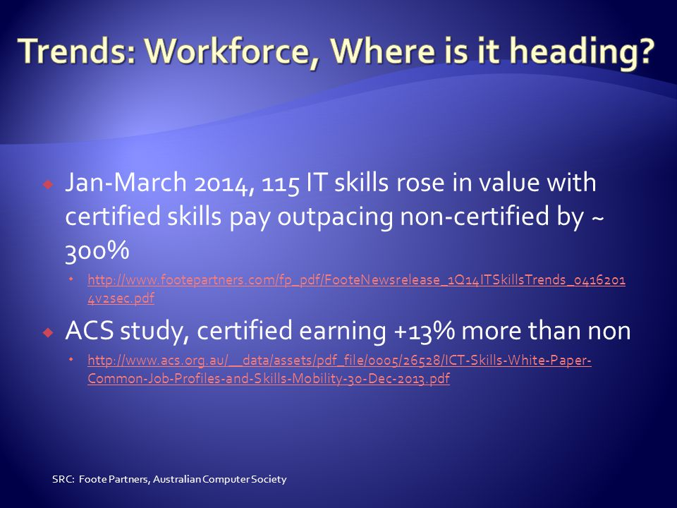  Jan-March 2014, 115 IT skills rose in value with certified skills pay outpacing non-certified by ~ 300%  http://www.footepartners.com/fp_pdf/FooteNewsrelease_1Q14ITSkillsTrends_0416201 4v2sec.pdf http://www.footepartners.com/fp_pdf/FooteNewsrelease_1Q14ITSkillsTrends_0416201 4v2sec.pdf  ACS study, certified earning +13% more than non  http://www.acs.org.au/__data/assets/pdf_file/0005/26528/ICT-Skills-White-Paper- Common-Job-Profiles-and-Skills-Mobility-30-Dec-2013.pdf http://www.acs.org.au/__data/assets/pdf_file/0005/26528/ICT-Skills-White-Paper- Common-Job-Profiles-and-Skills-Mobility-30-Dec-2013.pdf SRC: Foote Partners, Australian Computer Society