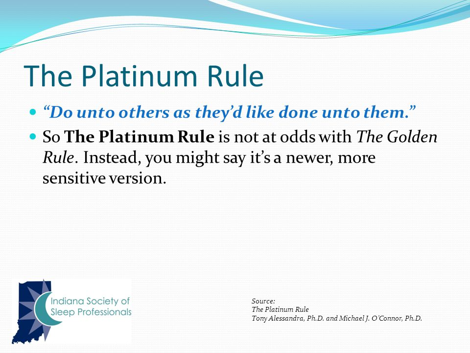The Platinum Rule Do unto others as they'd like done unto them. So The Platinum Rule is not at odds with The Golden Rule.