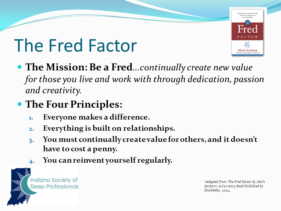 The Fred Factor The Mission: Be a Fred...continually create new value for those you live and work with through dedication, passion and creativity.