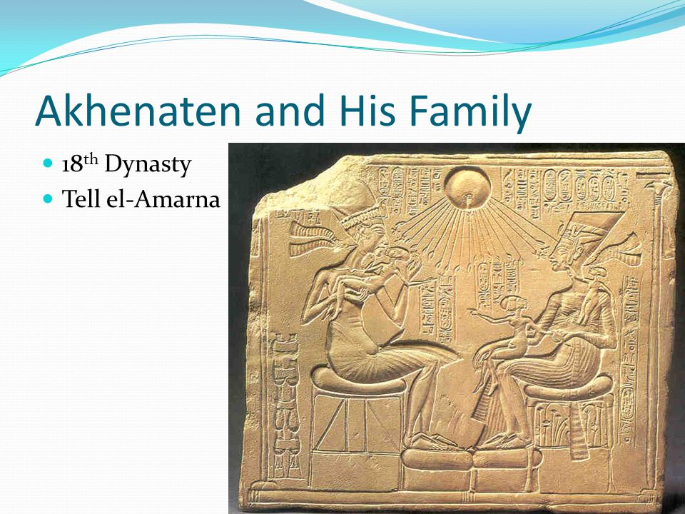 Akhenaten and His Family 18 th Dynasty Tell el-Amarna