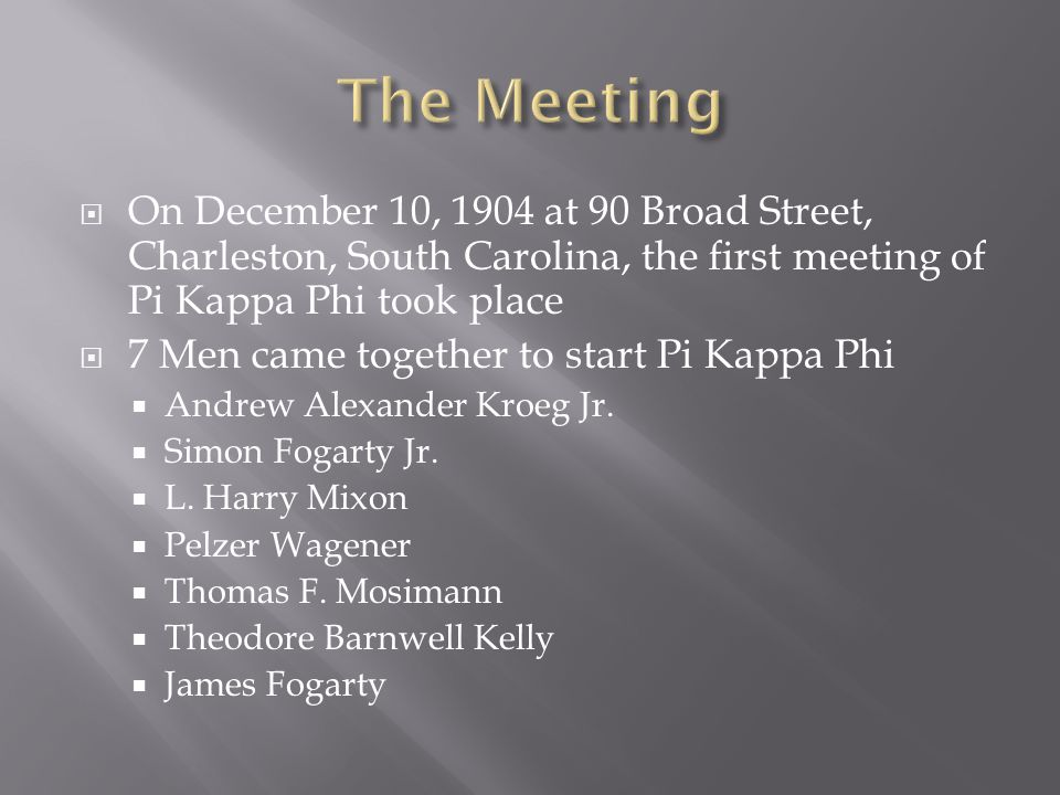  On December 10, 1904 at 90 Broad Street, Charleston, South Carolina, the first meeting of Pi Kappa Phi took place  7 Men came together to start Pi Kappa Phi  Andrew Alexander Kroeg Jr.