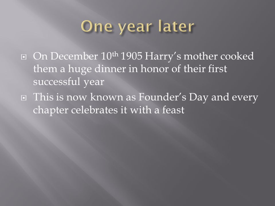  On December 10 th 1905 Harry's mother cooked them a huge dinner in honor of their first successful year  This is now known as Founder's Day and every chapter celebrates it with a feast
