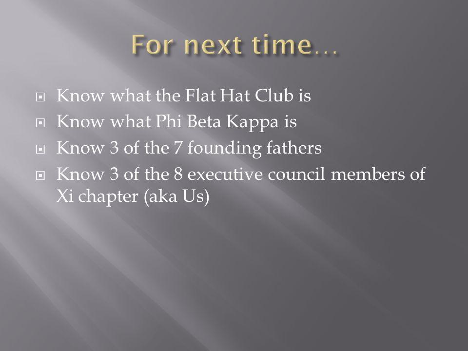  Know what the Flat Hat Club is  Know what Phi Beta Kappa is  Know 3 of the 7 founding fathers  Know 3 of the 8 executive council members of Xi chapter (aka Us)