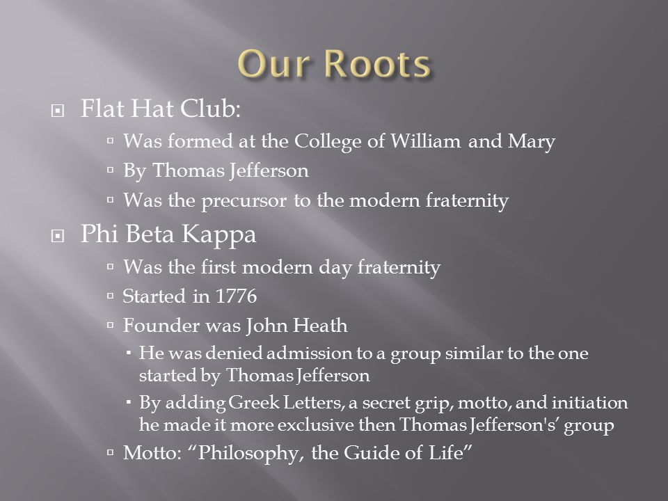  Flat Hat Club:  Was formed at the College of William and Mary  By Thomas Jefferson  Was the precursor to the modern fraternity  Phi Beta Kappa  Was the first modern day fraternity  Started in 1776  Founder was John Heath  He was denied admission to a group similar to the one started by Thomas Jefferson  By adding Greek Letters, a secret grip, motto, and initiation he made it more exclusive then Thomas Jefferson s' group  Motto: Philosophy, the Guide of Life