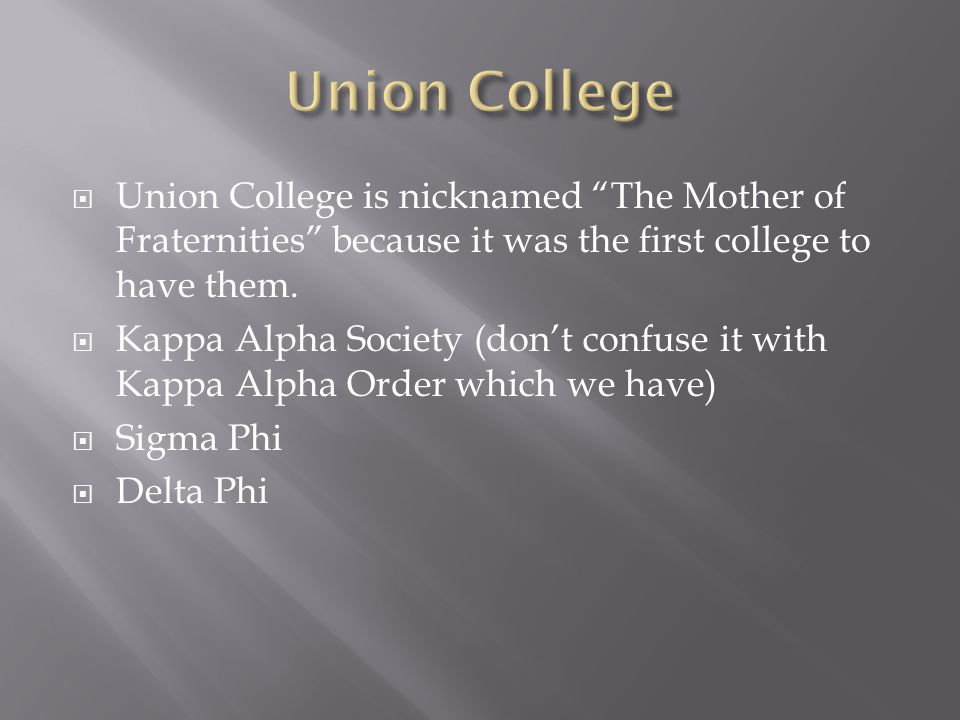  Union College is nicknamed The Mother of Fraternities because it was the first college to have them.