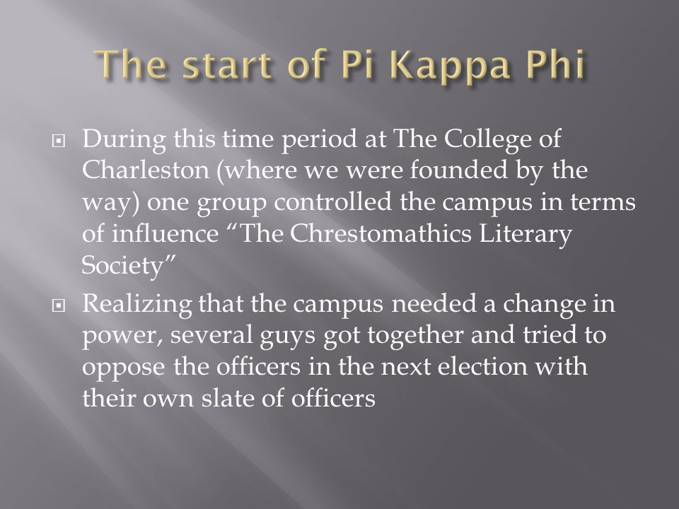  During this time period at The College of Charleston (where we were founded by the way) one group controlled the campus in terms of influence The Chrestomathics Literary Society  Realizing that the campus needed a change in power, several guys got together and tried to oppose the officers in the next election with their own slate of officers