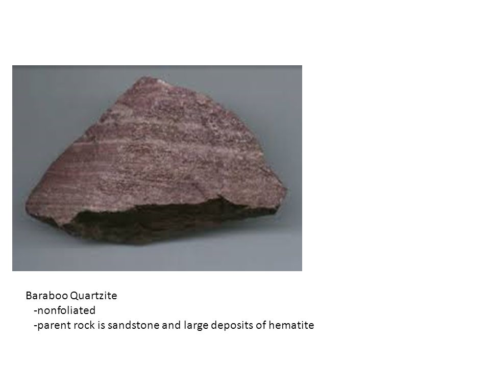 Baraboo Quartzite -nonfoliated -parent rock is sandstone and large deposits of hematite