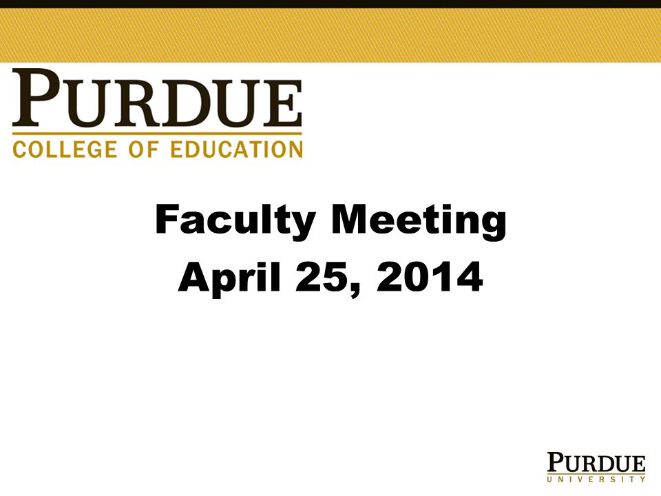 Agenda MEETING OF THE FACULTY OF THE COLLEGE OF EDUCATION April 25, 2014, 9:00 – 10:30 a.m., LWSN 1142 1.Welcome – M.