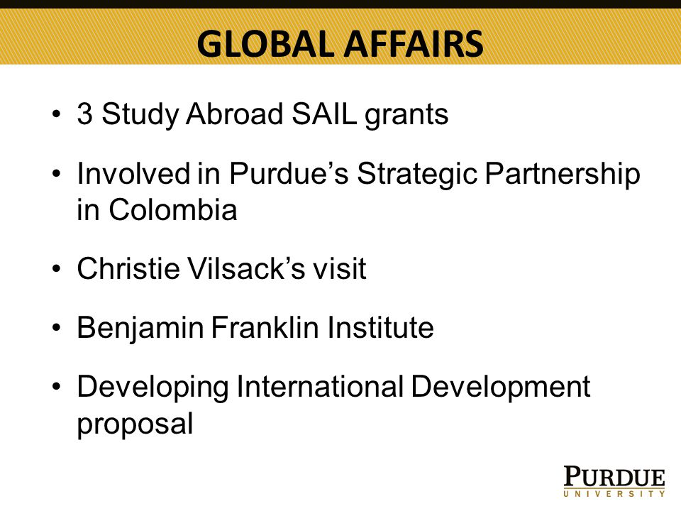 GLOBAL AFFAIRS 3 Study Abroad SAIL grants Involved in Purdue's Strategic Partnership in Colombia Christie Vilsack's visit Benjamin Franklin Institute Developing International Development proposal
