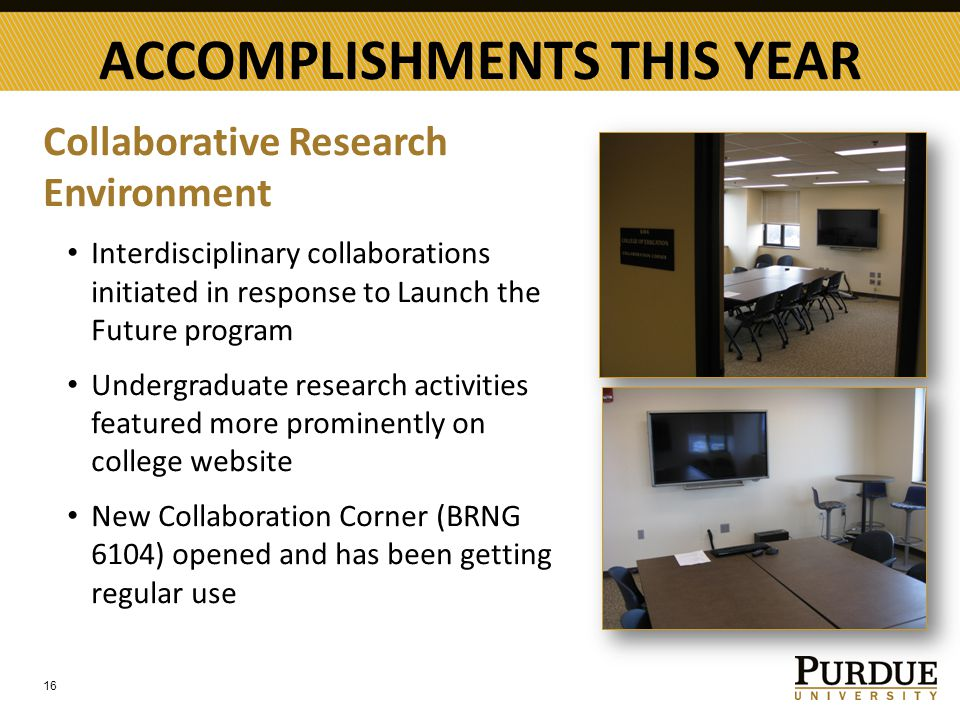 ACCOMPLISHMENTS THIS YEAR Collaborative Research Environment Interdisciplinary collaborations initiated in response to Launch the Future program Undergraduate research activities featured more prominently on college website New Collaboration Corner (BRNG 6104) opened and has been getting regular use 16