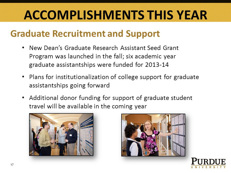 ACCOMPLISHMENTS THIS YEAR 17 Graduate Recruitment and Support New Dean's Graduate Research Assistant Seed Grant Program was launched in the fall; six academic year graduate assistantships were funded for 2013-14 Plans for institutionalization of college support for graduate assistantships going forward Additional donor funding for support of graduate student travel will be available in the coming year