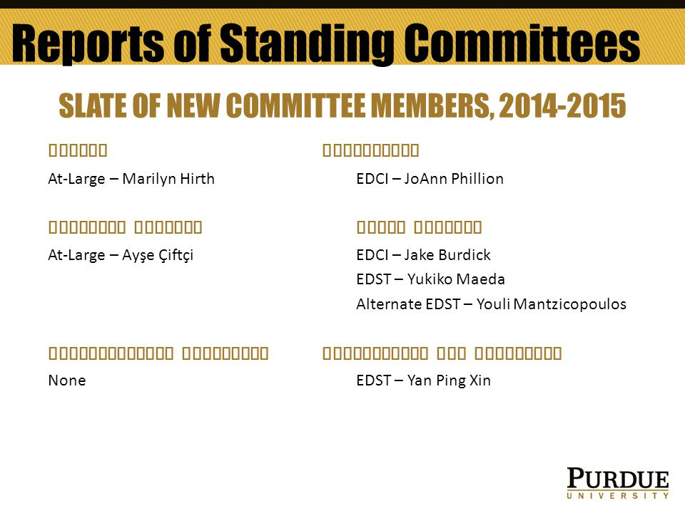 Reports of Standing Committees SLATE OF NEW COMMITTEE MEMBERS, 2014-2015 AWARDSCURRICULUM At-Large – Marilyn HirthEDCI – JoAnn Phillion FACULTYL AFFAIRSGRADE APPEALS At-Large – Ayşe ÇiftçiEDCI – Jake Burdick EDST – Yukiko Maeda Alternate EDST – Youli Mantzicopoulos INTERNATIONAL EDUCATION NOMINATIONS AND ELECTIONS NoneEDST – Yan Ping Xin