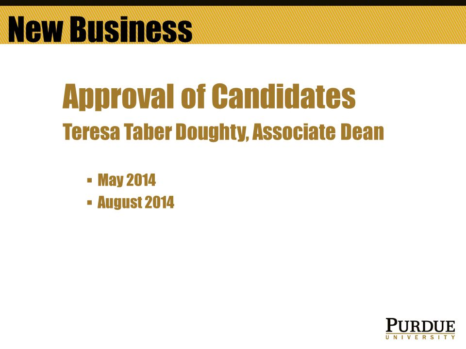 Approval of Candidates Teresa Taber Doughty, Associate Dean  May 2014  August 2014 New Business