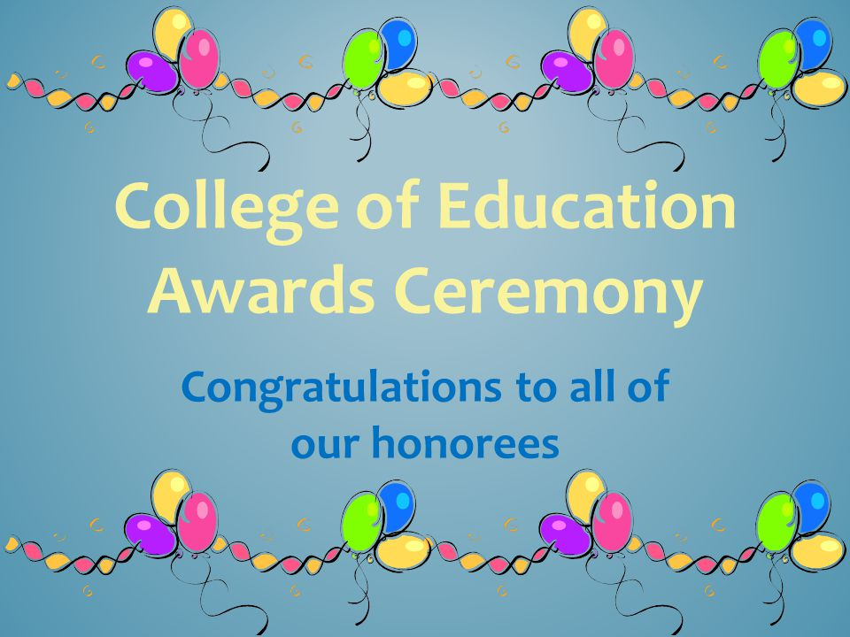 College of Education Awards Ceremony Congratulations to all of our honorees