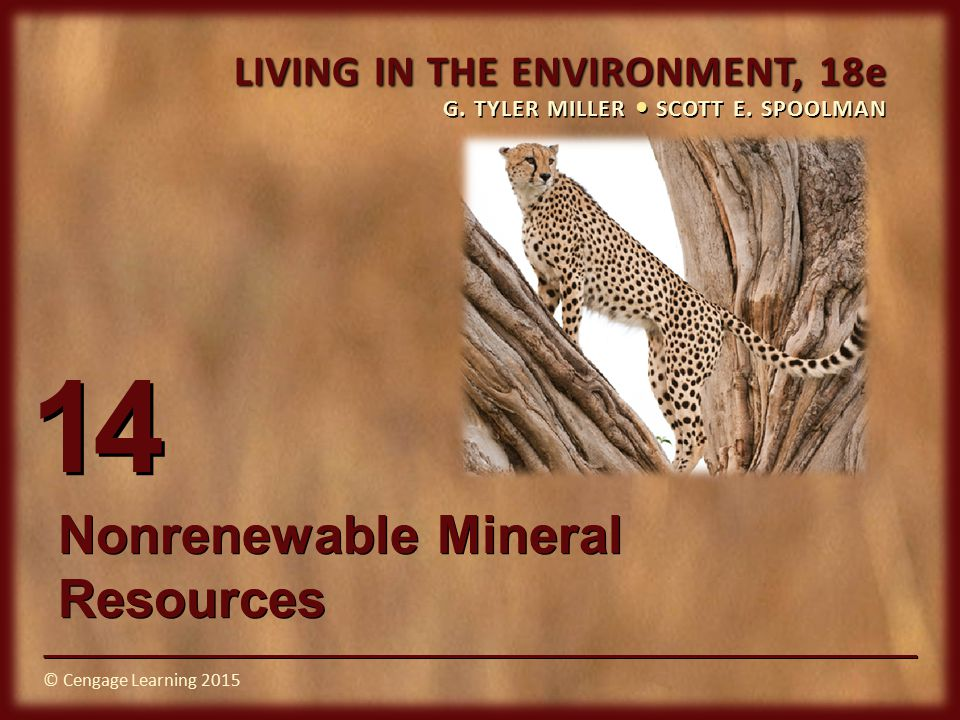 © Cengage Learning 2015 LIVING IN THE ENVIRONMENT, 18e G. TYLER MILLER SCOTT E. SPOOLMAN © Cengage Learning 2015 14 Nonrenewable Mineral Resources