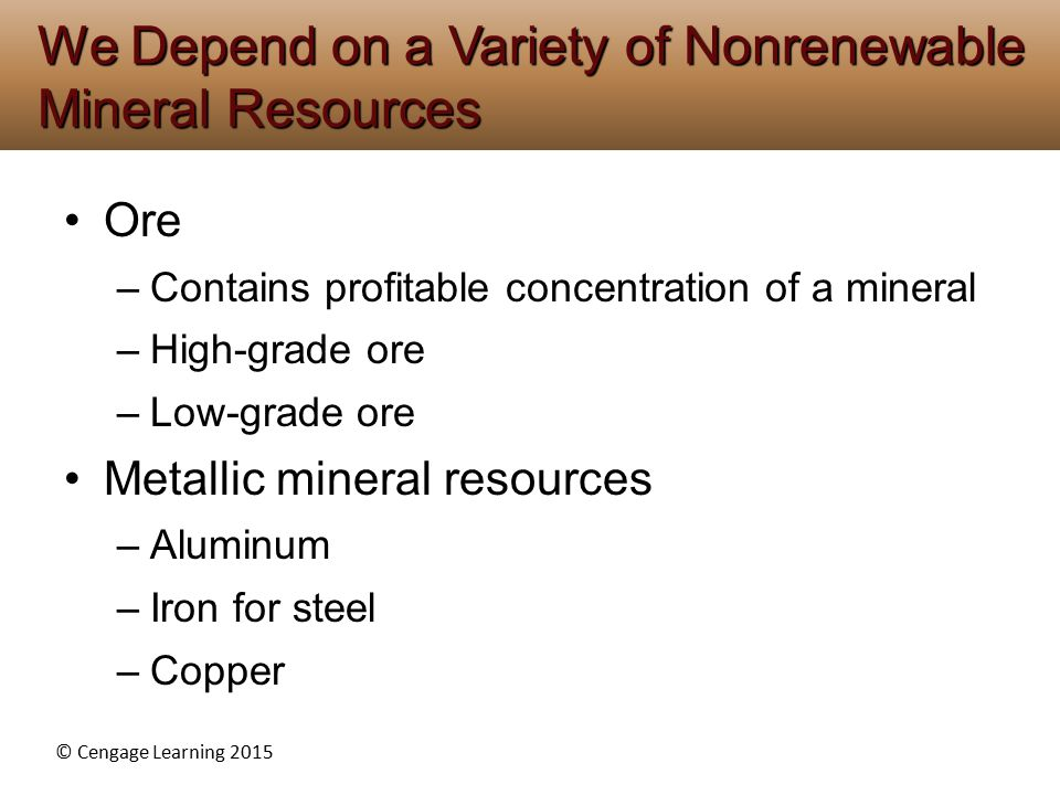 © Cengage Learning 2015 Ore –Contains profitable concentration of a mineral –High-grade ore –Low-grade ore Metallic mineral resources –Aluminum –Iron