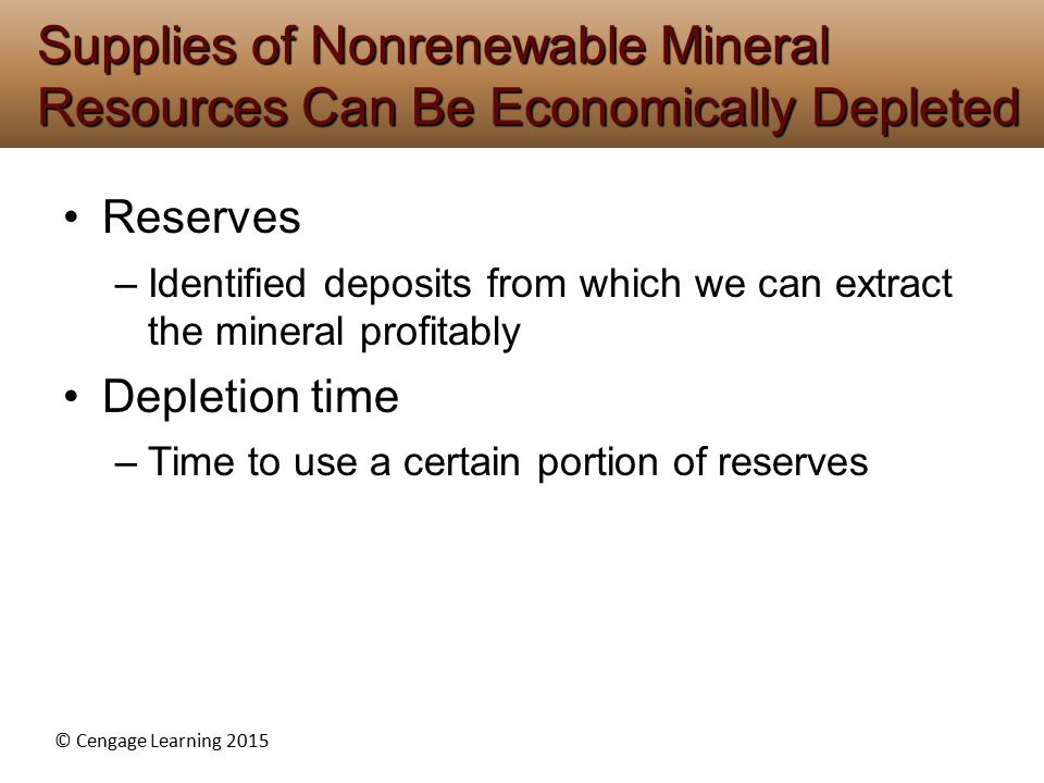 © Cengage Learning 2015 Reserves –Identified deposits from which we can extract the mineral profitably Depletion time –Time to use a certain portion of reserves Supplies of Nonrenewable Mineral Resources Can Be Economically Depleted