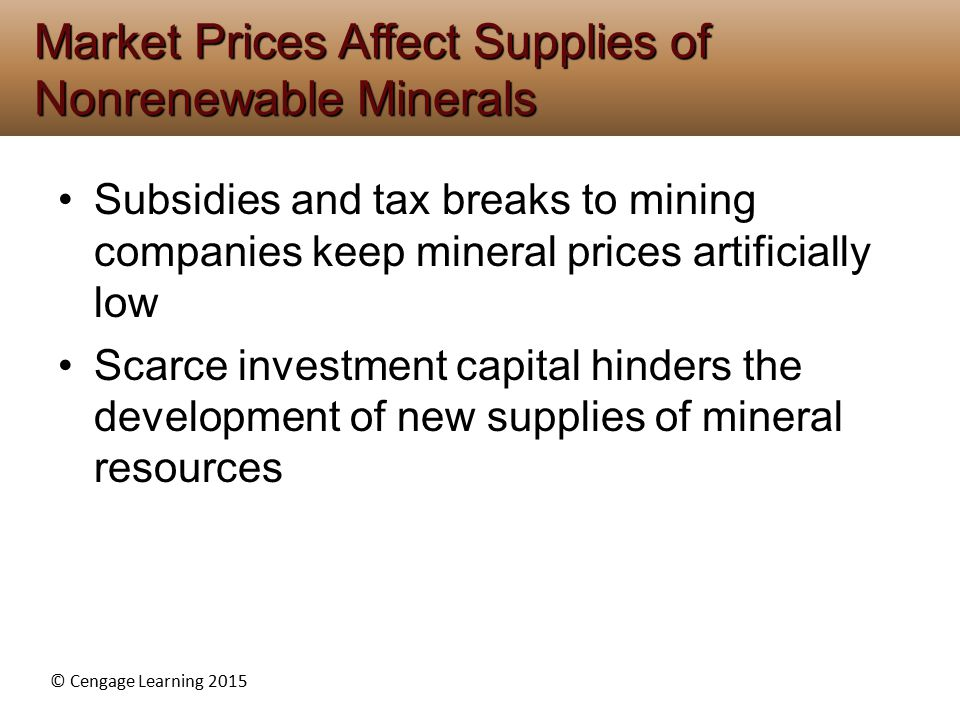 © Cengage Learning 2015 Subsidies and tax breaks to mining companies keep mineral prices artificially low Scarce investment capital hinders the develo