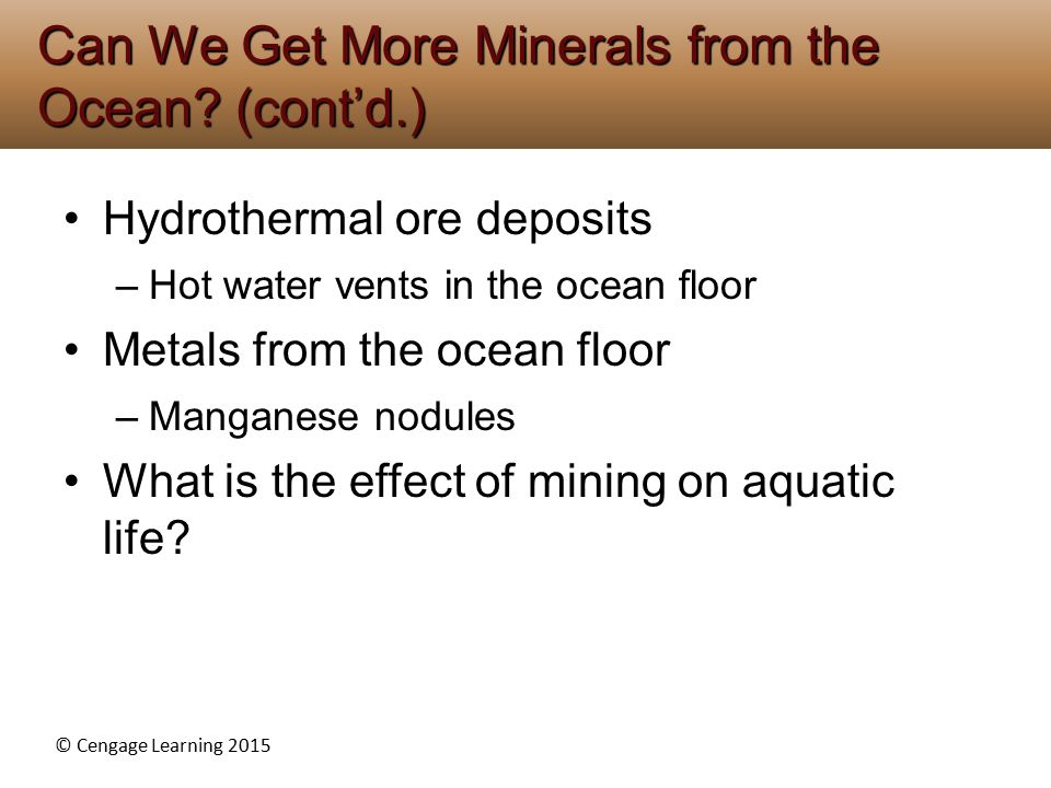 © Cengage Learning 2015 Hydrothermal ore deposits –Hot water vents in the ocean floor Metals from the ocean floor –Manganese nodules What is the effect of mining on aquatic life.