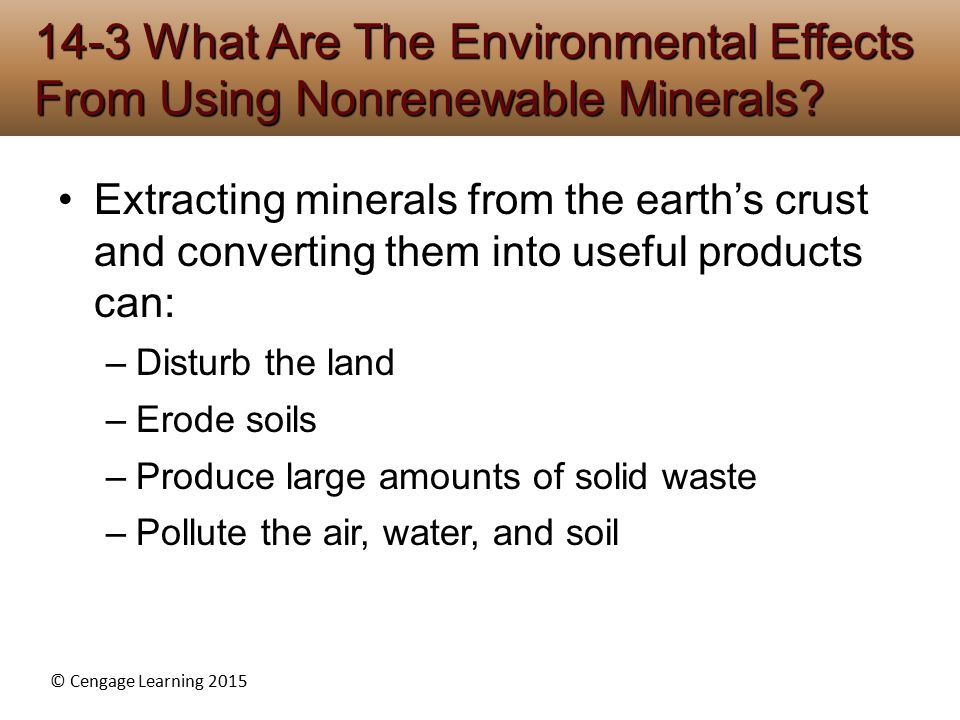 © Cengage Learning 2015 Extracting minerals from the earth's crust and converting them into useful products can: –Disturb the land –Erode soils –Produce large amounts of solid waste –Pollute the air, water, and soil 14-3 What Are The Environmental Effects From Using Nonrenewable Minerals?