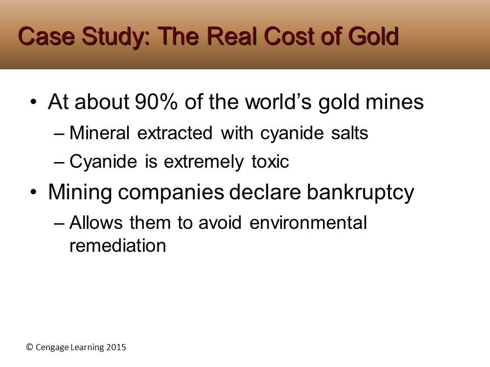 © Cengage Learning 2015 At about 90% of the world's gold mines –Mineral extracted with cyanide salts –Cyanide is extremely toxic Mining companies declare bankruptcy –Allows them to avoid environmental remediation Case Study: The Real Cost of Gold