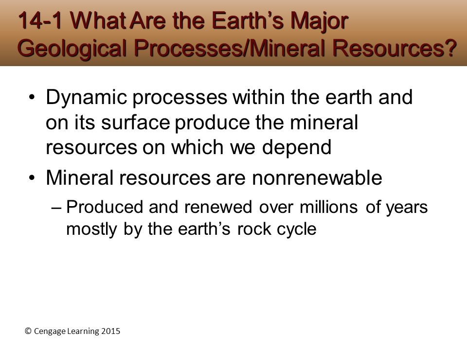 © Cengage Learning 2015 Dynamic processes within the earth and on its surface produce the mineral resources on which we depend Mineral resources are nonrenewable –Produced and renewed over millions of years mostly by the earth's rock cycle 14-1 What Are the Earth's Major Geological Processes/Mineral Resources?