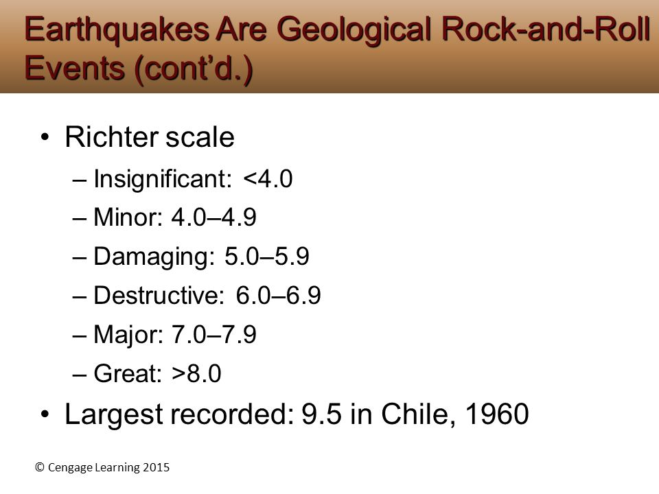 © Cengage Learning 2015 Richter scale –Insignificant: <4.0 –Minor: 4.0–4.9 –Damaging: 5.0–5.9 –Destructive: 6.0–6.9 –Major: 7.0–7.9 –Great: >8.0 Large