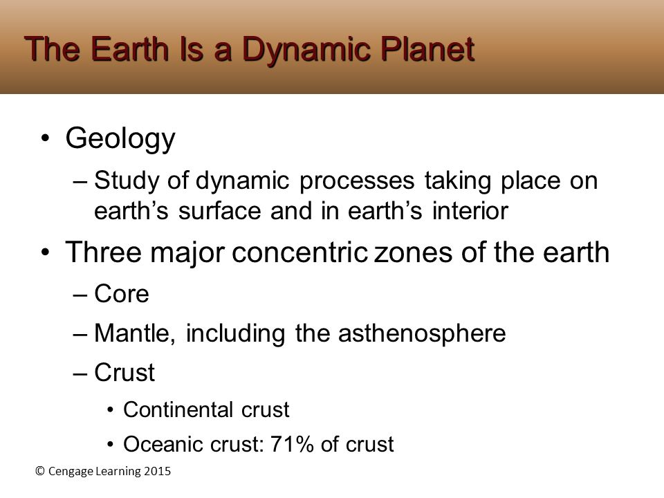 © Cengage Learning 2015 Geology –Study of dynamic processes taking place on earth's surface and in earth's interior Three major concentric zones of the earth –Core –Mantle, including the asthenosphere –Crust Continental crust Oceanic crust: 71% of crust The Earth Is a Dynamic Planet