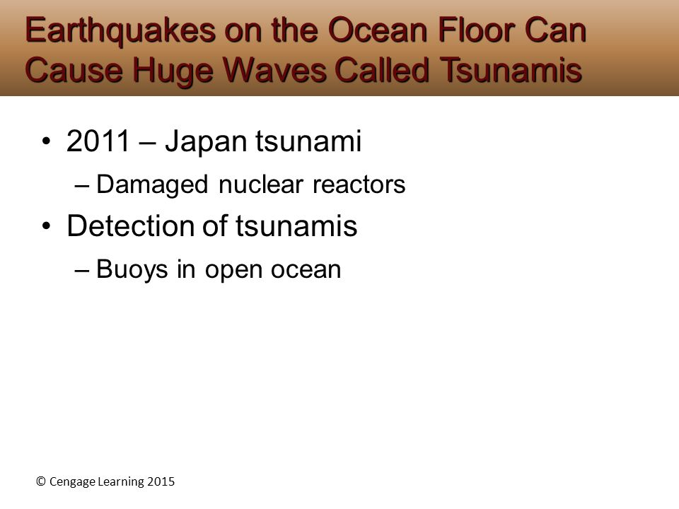 © Cengage Learning 2015 2011 – Japan tsunami –Damaged nuclear reactors Detection of tsunamis –Buoys in open ocean Earthquakes on the Ocean Floor Can C