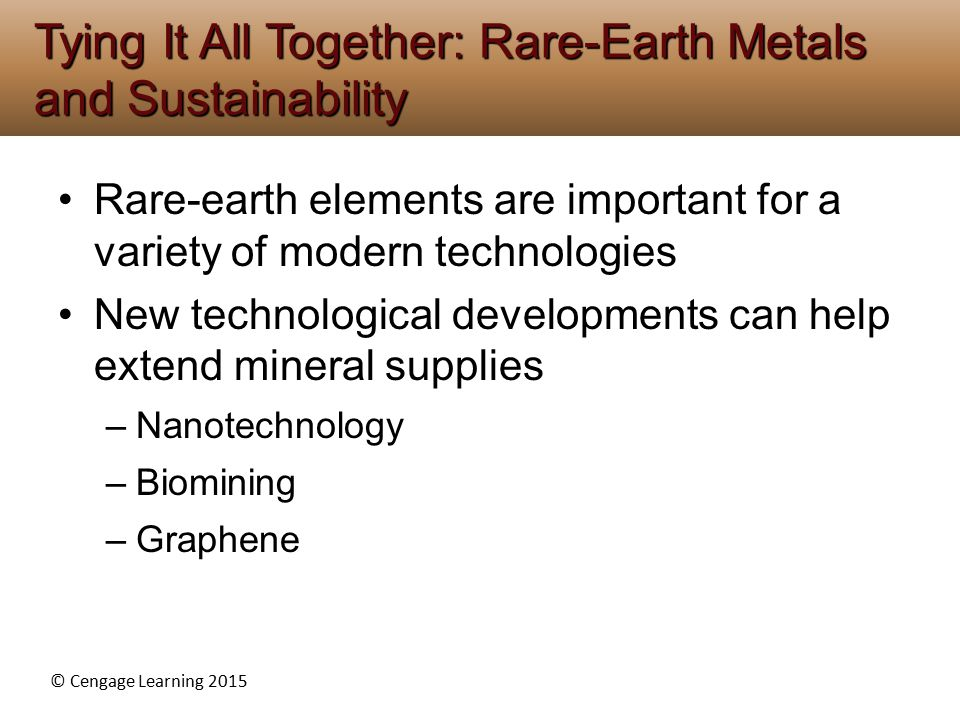 © Cengage Learning 2015 Rare-earth elements are important for a variety of modern technologies New technological developments can help extend mineral supplies –Nanotechnology –Biomining –Graphene Tying It All Together: Rare-Earth Metals and Sustainability