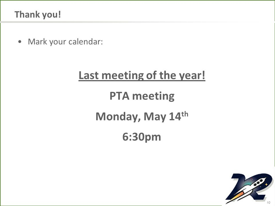 10 Thank you! Mark your calendar: Last meeting of the year! PTA meeting Monday, May 14 th 6:30pm