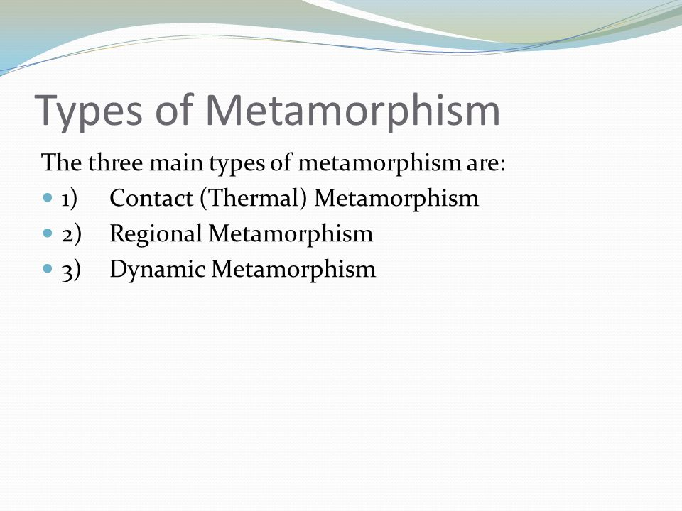 Types of Metamorphism The three main types of metamorphism are: 1)Contact (Thermal) Metamorphism 2)Regional Metamorphism 3)Dynamic Metamorphism