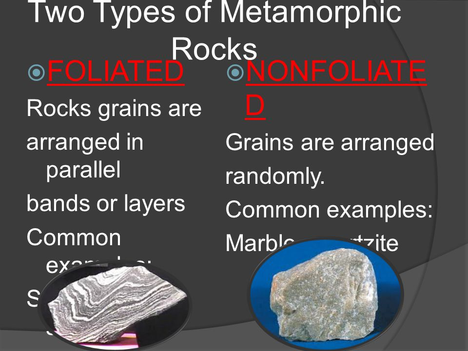 Two Types of Metamorphic Rocks  FOLIATED Rocks grains are arranged in parallel bands or layers Common examples: Slate, gneiss, schist  NONFOLIATE D