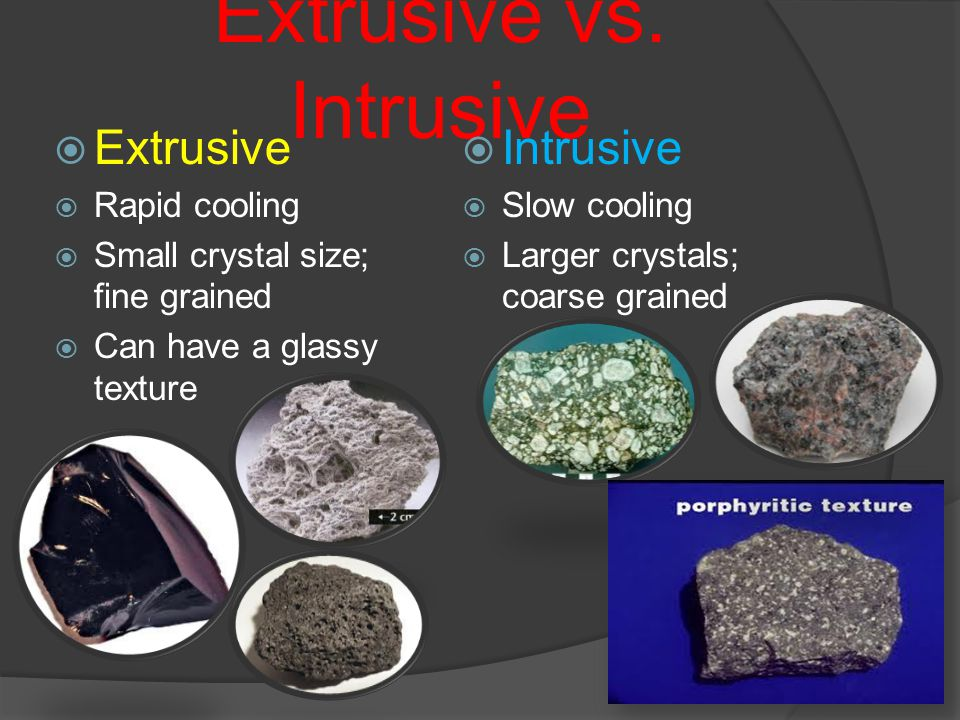 Extrusive vs. Intrusive  Extrusive  Rapid cooling  Small crystal size; fine grained  Can have a glassy texture  Intrusive  Slow cooling  Larger