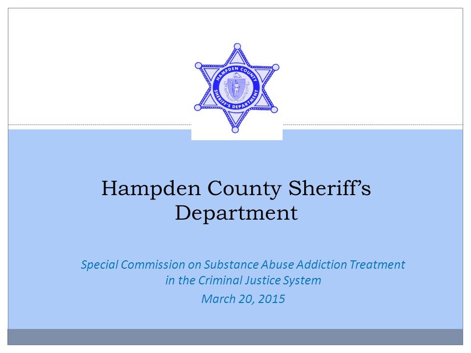 Hampden County Sheriff's Department Special Commission on Substance Abuse Addiction Treatment in the Criminal Justice System March 20, 2015