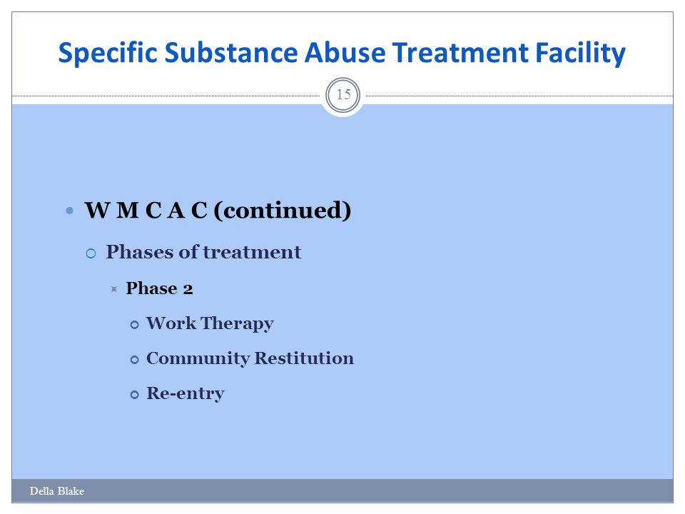 Specific Substance Abuse Treatment Facility 15 W M C A C (continued)  Phases of treatment  Phase 2 Work Therapy Community Restitution Re-entry Della
