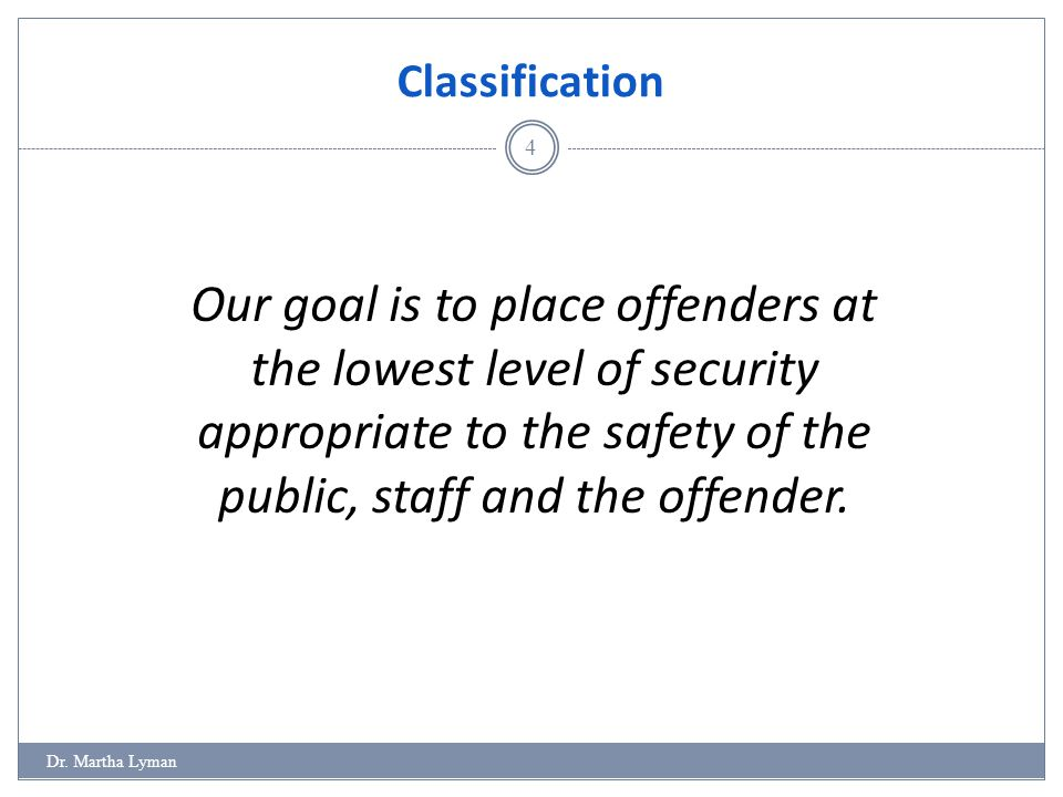 Classification 4 Our goal is to place offenders at the lowest level of security appropriate to the safety of the public, staff and the offender.