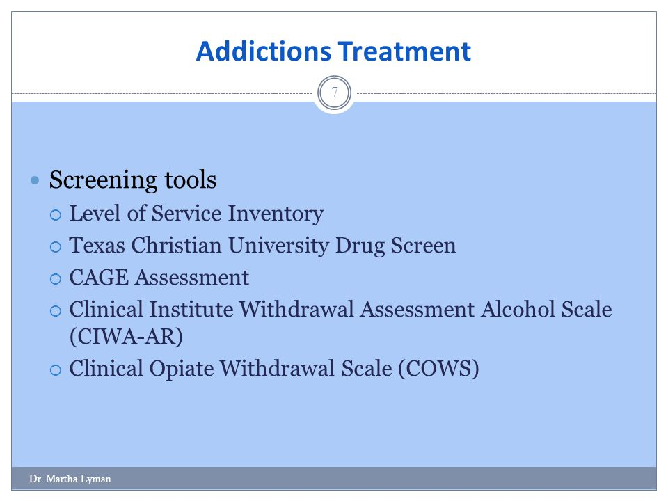Addictions Treatment 7 Screening tools  Level of Service Inventory  Texas Christian University Drug Screen  CAGE Assessment  Clinical Institute Withdrawal Assessment Alcohol Scale (CIWA-AR)  Clinical Opiate Withdrawal Scale (COWS) Dr.