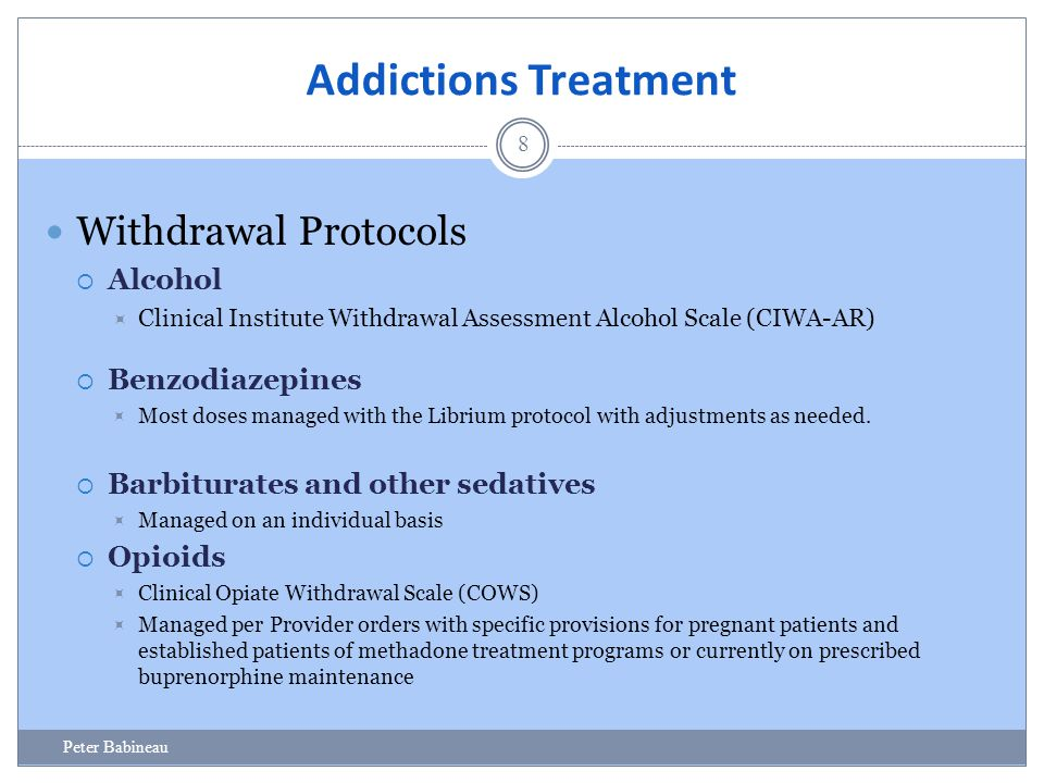 Addictions Treatment 8 Withdrawal Protocols  Alcohol  Clinical Institute Withdrawal Assessment Alcohol Scale (CIWA-AR)  Benzodiazepines  Most dose