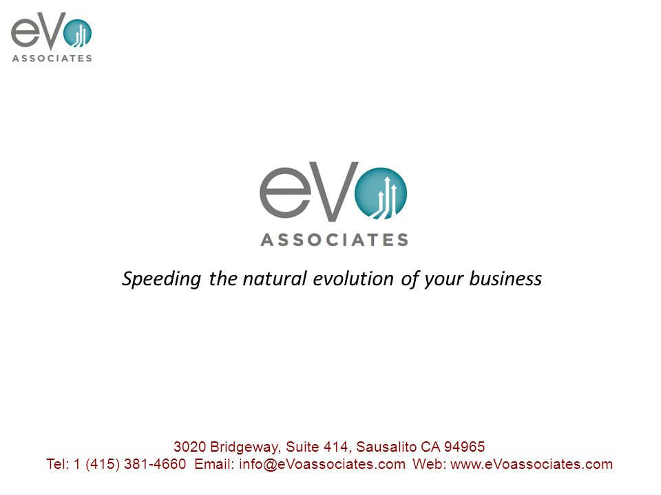 3020 Bridgeway, Suite 414, Sausalito CA 94965 Tel: 1 (415) 381-4660 Email: info@eVoassociates.com Web: www.eVoassociates.com 3020 Bridgeway, Suite 414, Sausalito CA 94965 Tel: 1 (415) 381-4660 Email: info@eVoassociates.com Web: www.eVoassociates.com Speeding the natural evolution of your business