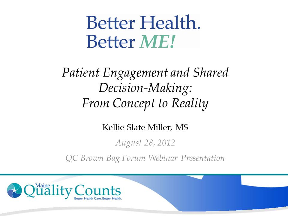 Patient Engagement and Shared Decision-Making: From Concept to Reality Kellie Slate Miller, MS August 28, 2012 QC Brown Bag Forum Webinar Presentation